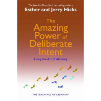 The Amazing Power of Deliberate Intent: Living the Art of Allowing by Esther Hicks, 9781401906962