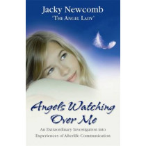 Angels Watching Over Me: An Extraordinary Investigation into Experiences of Afterlife Communication by Jacky Newcomb, 9781401915827
