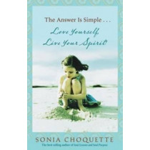 The Answer is Simple....Love Yourself, Live Your Spirit! by Sonia Choquette, 9781401917371