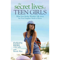 The Secret Lives of Teen Girls: What Your Mother Wouldn't Talk about but Your Daughter Needs to Know by Evelyn Resh, 9781401922788