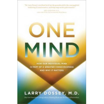 One Mind: How Our Individual Mind Is Part of a Greater Consciousness andWhy it Matters by Larry Dossey, 9781401943776