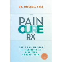 The Pain Cure Rx: The Yass Method for Diagnosing and Resolving Chronic Pain by Dr. Mitchell Yass, 9781401947255