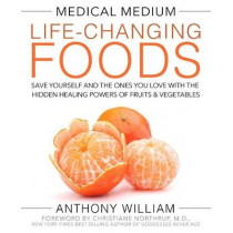 Medical Medium Life-Changing Foods: Save Yourself and the Ones You Love with the Hidden Healing Powers of Fruits & Vegetables by Anthony William, 9781401948320
