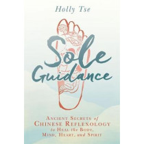 Sole Guidance: Ancient Secrets of Chinese Reflexology to Heal the Body, Mind, Heart, and Spirit by Holly Tse, 9781401949273