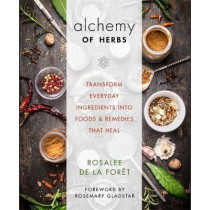 Alchemy of Herbs: Transform Everyday Ingredients into Foods and Remedies That Heal by Rosalee de la Foret, 9781401950064