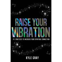 Raise Your Vibration: 111 Practices To Increase Your Spiritual Connection by Kyle Gray, 9781401950361