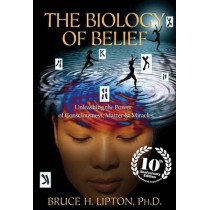 The Biology of Belief: Unleashing the Power of Consciousness, Matter & Miracles by Bruce H Lipton, 9781401952471