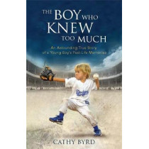 The Boy Who Knew Too Much: An Astounding True Story of a Young Boy's Past-Life Memories by Cathy Byrd, 9781401953423