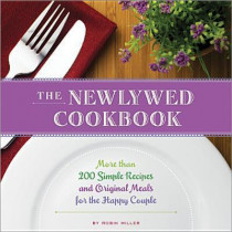 The Newlywed Cookbook: More than 200 Simple Recipes and Original Meals for the Happy Couple by Robin Miller, 9781402278259