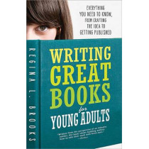 Writing Great Books for Young Adults: Everything You Need to Know, from Crafting the Idea to Getting Published by Regina Brooks, 9781402293528
