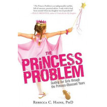 The Princess Problem: Guiding Our Girls Through the Princess-Obsessed Years by Rebecca Hains, 9781402294037