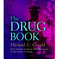 The Drug Book: From Arsenic to Xanax, 250 Milestones in the History of Drugs by Michael C. Gerald, 9781402782640