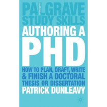 Authoring a PhD: How to Plan, Draft, Write and Finish a Doctoral Thesis or Dissertation by Patrick Dunleavy, 9781403905840