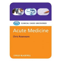 Acute Medicine: Clinical Cases Uncovered by Chris Roseveare, 9781405168830