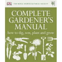 RHS Complete Gardener's Manual: How to Dig, Sow, Plant and Grow by DK, 9781405365833