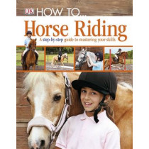 How To...Horse Riding: A Step-by-Step Guide to Mastering Your Skills by DK, 9781405391498