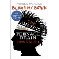 Blame My Brain: the Amazing Teenage Brain Revealed by Nicola Morgan, 9781406346930