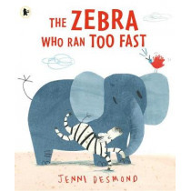 The Zebra Who Ran Too Fast by Jenni Desmond, 9781406360745