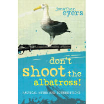 Don't Shoot the Albatross!: Nautical Myths and Superstitions by Jonathan Eyers, 9781408131312