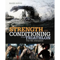Strength and Conditioning for Triathlon: The 4th Discipline by Mark Jarvis, 9781408172117