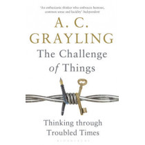 The Challenge of Things: Thinking Through Troubled Times by A. C. Grayling, 9781408864623