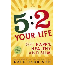 5:2 Your Life: Get Happy, Healthy and Slim by Kate Harrison, 9781409154969