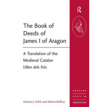 The Book of Deeds of James I of Aragon: A Translation of the Medieval Catalan Llibre dels Fets by Dr. Damian J. Smith, 9781409401506