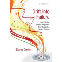 Drift into Failure: From Hunting Broken Components to Understanding Complex Systems by Professor Sidney Dekker, 9781409422211