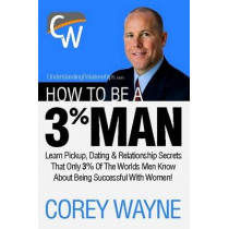 How to Be a 3% Man, Winning the Heart of the Woman of Your Dreams by Corey Wayne, 9781411673366