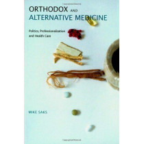 Orthodox and Alternative Medicine: Politics, Professionalization and Health Care by Mike Saks, 9781412901536