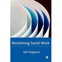 Reclaiming Social Work: Challenging Neo-liberalism and Promoting Social Justice by Iain Ferguson, 9781412906937