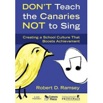 Don't Teach the Canaries Not to Sing: Creating a School Culture That Boosts Achievement by Robert D. Ramsey, 9781412948944