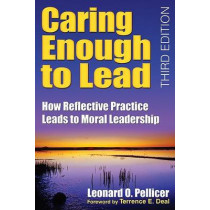 Caring Enough to Lead: How Reflective Practice Leads to Moral Leadership by Leonard O. Pellicer, 9781412955980