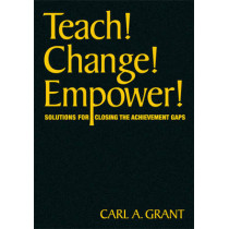 Teach! Change! Empower!: Solutions for Closing the Achievement Gaps by Carl A. Grant, 9781412976480