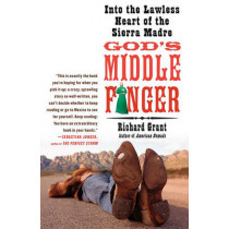 God's Middle Finger: Into the Lawless Heart of the Sierra Madre by Richard Grant, 9781416534402