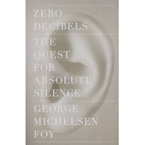Zero Decibels: The Quest for Absolute Silence by George Michelsen Foy, 9781416599609
