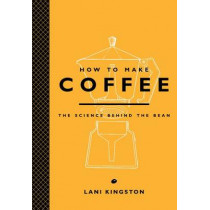 How to Make Coffee: The Science Behind the Bean by Lani Kingston, 9781419715846