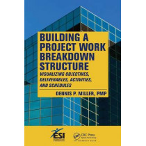 Building a Project Work Breakdown Structure: Visualizing Objectives, Deliverables, Activities, and Schedules by Dennis P. Miller, 9781420069693
