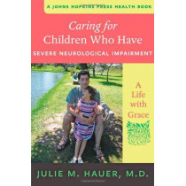 Caring for Children Who Have Severe Neurological Impairment: A Life with Grace by Julie M. Hauer, 9781421409375