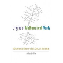 Origins of Mathematical Words: A Comprehensive Dictionary of Latin, Greek, and Arabic Roots by Anthony Lo Bello, 9781421410982