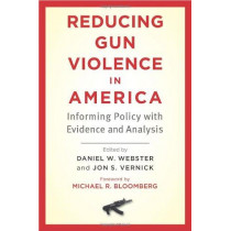 Reducing Gun Violence in America: Informing Policy with Evidence and Analysis by Daniel W. Webster, 9781421411101