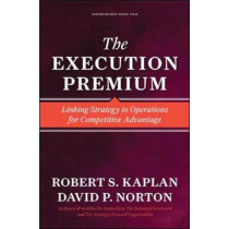 The Execution Premium: Linking Strategy to Operations for Competitive Advantage by Robert Steven Kaplan, 9781422121160