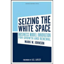 Seizing the White Space: Business Model Innovation for Growth and Renewal by Mark W. Johnson, 9781422124819