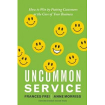 Uncommon Service: How to Win by Putting Customers at the Core of Your Business by Frances Frei, 9781422133316