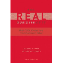 Real Business of IT: How CIOs Create and Communicate Value by Richard Hunter, 9781422147610