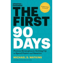 The First 90 Days, Updated and Expanded: Proven Strategies for Getting Up to Speed Faster and Smarter by Michael D. Watkins, 9781422188613