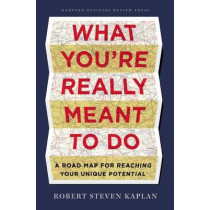 What You're Really Meant to Do: A Road Map for Reaching Your Unique Potential by Robert Steven Kaplan, 9781422189900