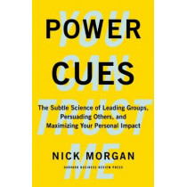 Power Cues: The Subtle Science of Leading Groups, Persuading Others, and Maximizing Your Personal Impact by Nick Morgan, 9781422193501