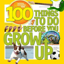 100 Things to Do Before You Grow Up (100 Things To) by National Geographic Kids, 9781426315589
