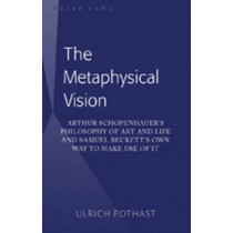 The Metaphysical Vision: Arthur Schopenhauer's Philosophy of Art and Life and Samuel Beckett's Own Way to Make Use of It by Ulrich Pothast, 9781433102868